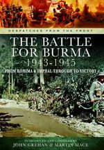 The Battle of Burma 1943-1945 : From Kohima and Imphal Through to Victory - John Grehan