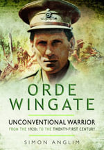 Orde Wingate : Unconventional Warrior - from the 1920s to the Twenty-First Century - Simon Anglim