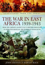The War in East Africa 1939-1943 : From the Campaign Against Italy in British Somaliland to Operation Ironclad, the Invasion of Madagascar - John Grehan