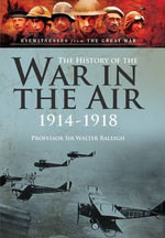 The History of the War in the Air 1914-1918 : Illustrated Edition - Sir Walter Raleigh