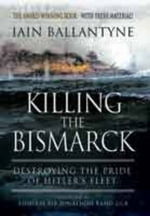 Killing the Bismarck : Destroying the Pride of Hitler's Fleet - Iain Ballantyne