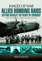 Allied Bombing Raids : Hitting Back at the Heart of Germany - Philip Kaplan