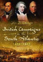 British Campaigns in the South Atlantic 1805-1807 - John D. Grainger