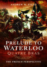 Prelude to Waterloo Quatre Bras : The French Perspective - Andrew W. Field