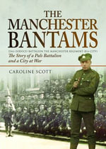 The Manchester Bantams : The Story of a Pals Battalion and a City at War - 23rd (Service) Battalion the Manchester Regiment (8th City) - Caroline Scott