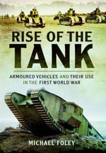 Rise of the Tank : Armoured Vehicles and Their Use in the First World War - Michael Foley