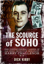 The Scourge of Soho : The Controversial Career of SAS Hero Detective Sergeant Harry Challenor MM - Dick Kirby