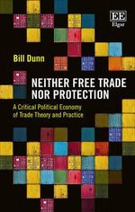Neither Free Trade nor Protection : A Critical Political Economy of Trade Theory and Practice - B. Dunn