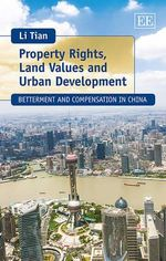 Property Rights, Land Values and Urban Development : Betterment and Compensation in China - Li Tian