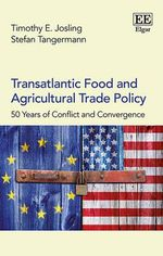 Transatlantic Food and Agricultural Trade Policy : 50 Years of Conflict and Convergence - T. E. Josling
