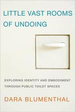 Little Vast Rooms of Undoing : Exploring Identity and Embodiment Through Public Toilet Spaces - Dara Blumenthal