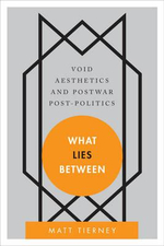 What Lies Between : Void Aesthetics and Postwar Post-Politics - Matt Tierney