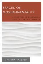 Spaces of Governmentality : Autonomous Migration and the Arab Uprisings - Martina Tazzioli