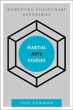 Martial Arts Studies : Disrupting Disciplinary Boundaries - Paul Bowman