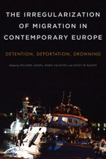 The Irregularization of Migration in Contemporary Europe : Detention, Deportation, Drowning