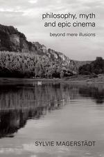 Philosophy, Myth and Epic Cinema : Beyond Mere Illusions - Sylvie Magerstadt