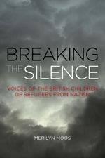 Breaking the Silence : Voices of the British Children of Refugees from Nazism - Merilyn Moos