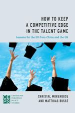 How to Keep a Competitive Edge in the Talent Game : Lessons for the EU from China and the US - Christal Morehouse