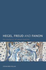 Hegel, Freud and Fanon : The Dialectic of Emancipation - Stefan Bird-Pollan