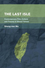 The Last Isle : Contemporary Film, Culture and Trauma in Global Taiwan - Sheng-Mei Ma