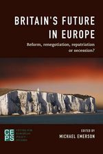 Britain's Future in Europe : Reform, Renegotiation, Repatriation or Secession?