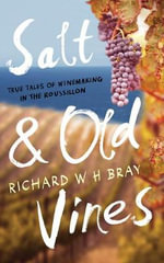Salt & Old Vines : True Tales of Winemaking in the Roussillon - Richard W. H. Bray