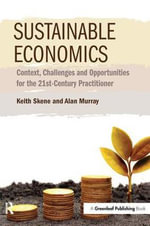 Sustainable Economics : Context, Challenges and Opportunities for the 21st-Century Practitioner - Keith Skene