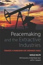Peacemaking and the Extractive Industries : Towards a Framework for Corporate Peace - Natalie Ralph