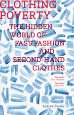 Clothing Poverty : The Hidden World of Fast Fashion and Second-Hand Clothes - Andrew Brooks