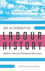 An Alternative Labour History : Worker Control and Workplace Democracy