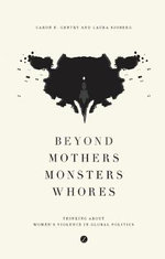 Beyond Mothers, Monsters, Whores : Thinking About Women's Violence in Global Politics - Caron E. Gentry