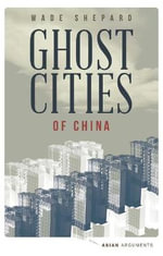 Ghost Cities of China : The Story of Cities without People in the World's Most Populated Country - Wade Shepard