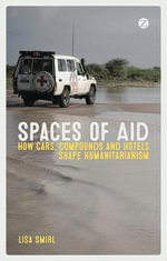 Spaces of Aid : How Big Cars and Gated Compounds Shape Humanitarianism - Lisa Smirl