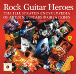Rock Guitar Heroes : The Illustrated Encyclopedia of Artists, Guitars and Great Riffs