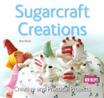 Sugarcraft Creations : Creative and Practical Projects - Ann Nicol