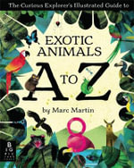 The Curious Explorer's Illustrated Guide to Exotic Animals A to Z - Marc Martin