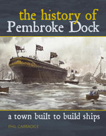 A Town Built to Build Ships : The History of Pembroke Dock - Phil Carradice