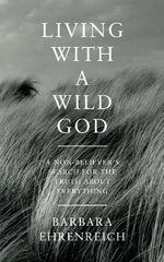 Living with a Wild God : A Non-believer's Search for the Truth About Everything - Barbara Ehrenreich