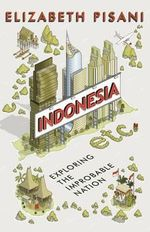 Indonesia Etc. : Exploring the Improbable Nation - Elizabeth Pisani
