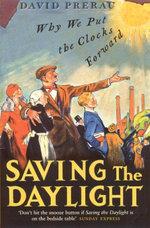 Saving The Daylight : Why We Put The Clocks Forward - David S. Prerau