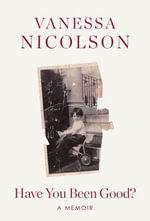 Have You Been Good? : A Memoir - Vanessa Nicolson
