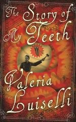 The Story of My Teeth : A Novel in Six Instalments - Valeria Luiselli