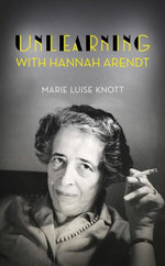 Unlearning with Hannah Arendt - Marie Luise Knott