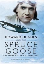 Howard Hughes and the Spruce Goose : The Story of the H-K1 Hercules - Graham M. Simons