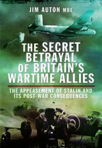 The Secret Betrayal of Britain's Wartime Allies : The Appeasement of Stalin and its Post-War Consequences - Jim Auton