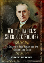Whitechapel's Sherlock Holmes : The Casebook of Fred Wensley OBE, KPM - Victorian Crime Buster - Dick Kirby