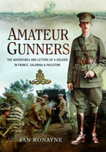 Amateur Gunners : The Adventures and Letters of a Soldier in France, Salonika and Palestine - Ian Ronayne