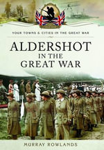 Aldershot in the Great War - Murray Rowlands