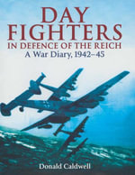 Day Fighters in Defence of Reich : A Way Diary, 1942-45 - Donald Caldwell