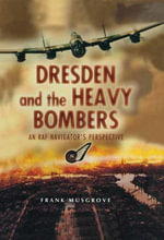 Dresden and the Heavy Bombers : An RAF Navigator's Perspective - Frank Musgrove